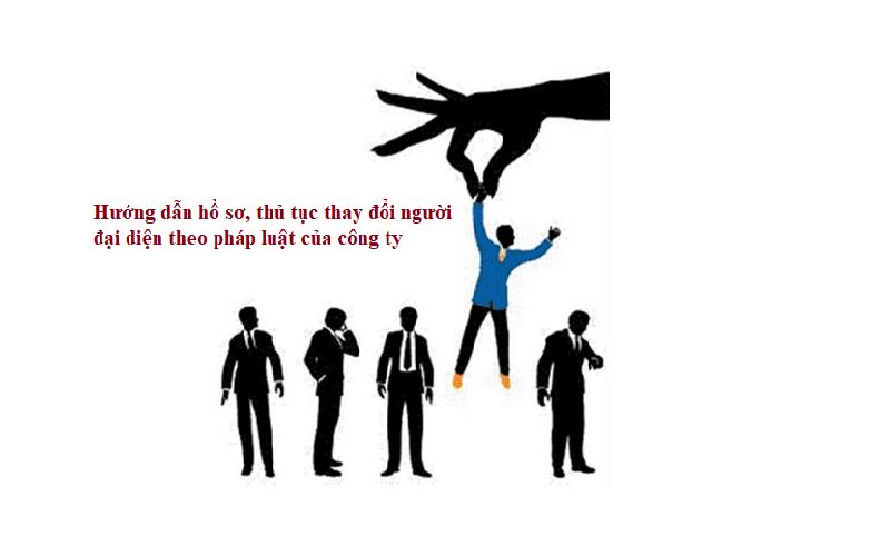 Hồ sơ, thủ tục thay đổi người đại diện theo pháp luật của công ty ( Cổ phần, TNHH )