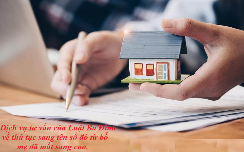 Dịch vụ tư vấn của Luật Ba Đìnhvề thủ tục sang tên sổ đỏ từ bố mẹ đã mất sang con.