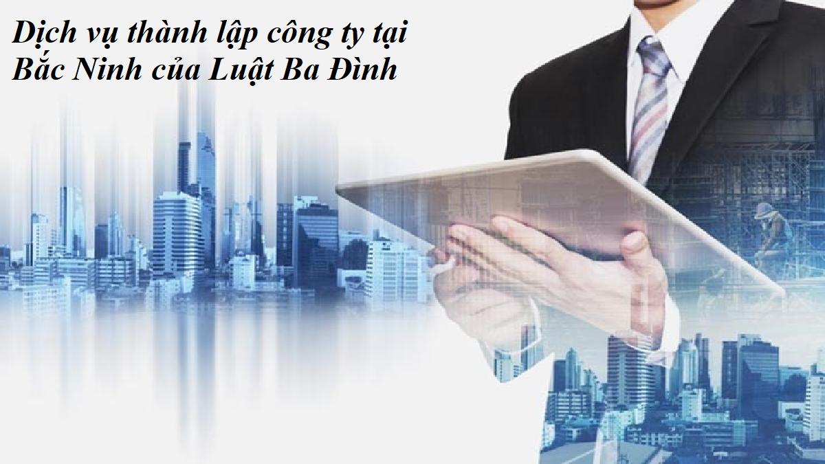 Dịch vụ thành lập công ty tại Bắc Ninh của Luật Ba Đình