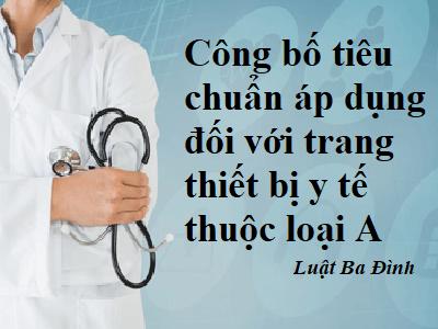 Công bố tiêu chuẩn áp dụng đối với trang thiết bị y tế thuộc loại A