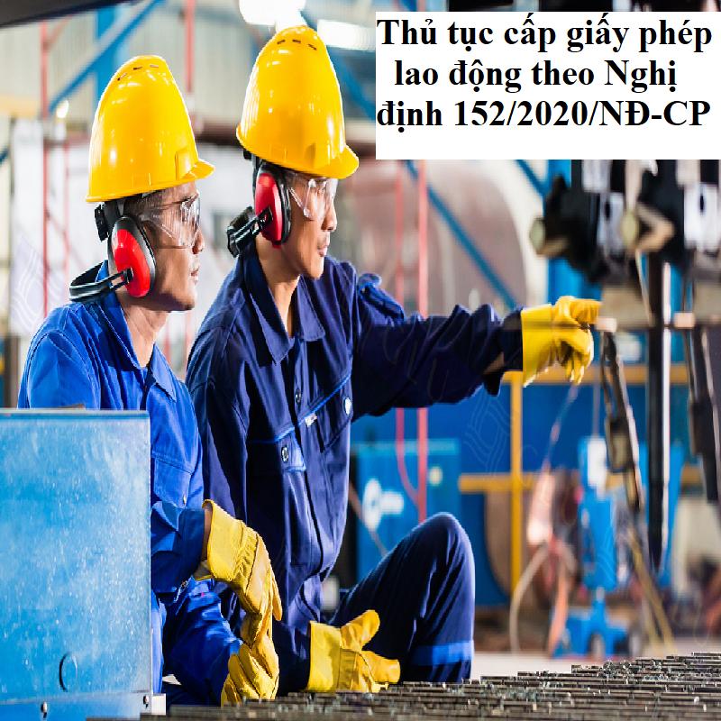 Thủ tục cấp giấy phép lao động theo Nghị định 152/2020/NĐ-CP về cấp giấy phép lao động cho người nước ngoài